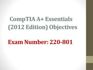 CompTIA  A+ Essentials ( 2012  Edition) Objectives  Exam Number:  220-801