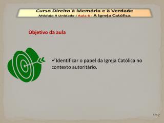 Curso Direito à Memória e à Verdade Módulo  II  Unidade  I  Aula  6  -  A Igreja Católica