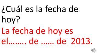 ¿Cuál es la fecha de hoy? La fecha de hoy es el…….. de ……  de  2013.