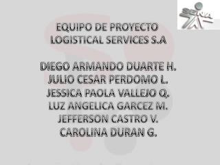 EQUIPO DE PROYECTO  LOGISTICAL SERVICES S.A DIEGO ARMANDO DUARTE H. JULIO CESAR PERDOMO L.