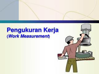 Pengukuran Kerja ( Work Measurement )
