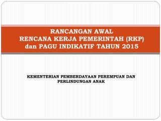 RANCANGAN AWAL  RENCANA KERJA PEMERINTAH (RKP)  dan  PAGU INDIKATIF TAHUN 2015