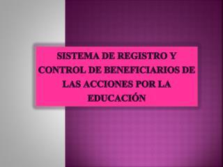 Sistema de Registro y Control de Beneficiarios de las Acciones por la Educación