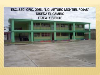 """ESC. SEC.  OFIC.  0951 """"LIC. ARTURO MONTIEL ROJAS"""" DISEÑA EL CAMBIO  ETAPA  1 SIENTE"""