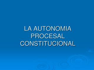 LA AUTONOMIA PROCESAL   CONSTITUCIONAL