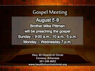 August 5-8 Brother Mike Pittman   will be preaching the gospel Sunday � 9:00 a.m., 10 a.m., 5 p.m.