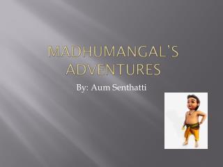 Madhumangal's Adventures