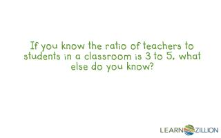 If you know the ratio of teachers to students in a classroom is 3 to 5, what else do you know?