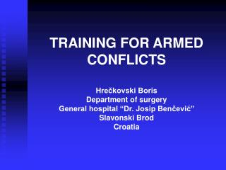 TRAINING FOR ARMED CONFLICTS  Hreckovski Boris Department of surgery  General hospital  Dr. Josip Bencevic  Slavonski Br