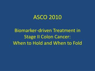 ASCO 2010 Biomarker-driven Treatment in  Stage II Colon Cancer:  When to Hold and When to Fold