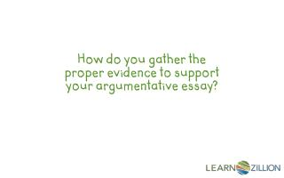 How do you gather the proper evidence to support your argumentative essay?
