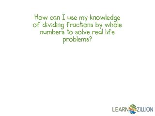 How can I use my knowledge of dividing fractions by whole numbers to solve real life problems?