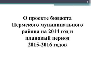 О проекте бюджета Пермского муниципального района на 2014 год и плановый период  2015-2016 годов