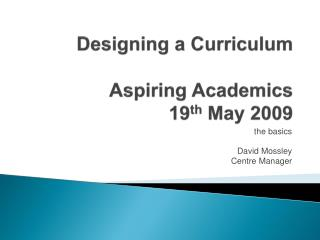 Designing a Curriculum Aspiring Academics 19 th  May 2009