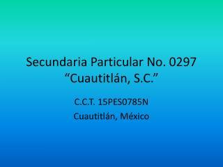 """Secundaria Particular No. 0297 """"Cuautitlán, S.C."""""""