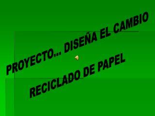 PROYECTO... DISEÑA EL CAMBIO RECICLADO DE PAPEL