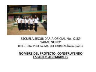 "ESCUELA SECUNDARIA OFICIAL No.  0189  ""JAIME NUNÓ"" DIRECTORA : PROFRA. MA. DEL CARMEN ÁYALA JUÁREZ"