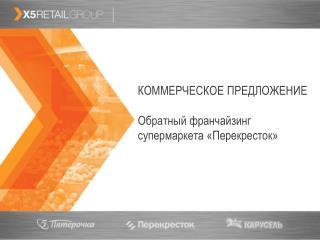 КОММЕРЧЕСКОЕ ПРЕДЛОЖЕНИЕ Обратный  франчайзинг супермаркета «Перекресток»