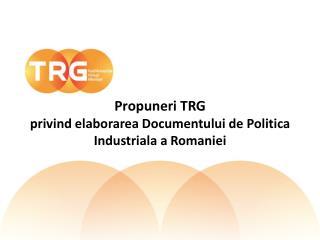 Propuneri  TRG privind elaborarea Documentului  de  Politica Industriala  a  Romaniei