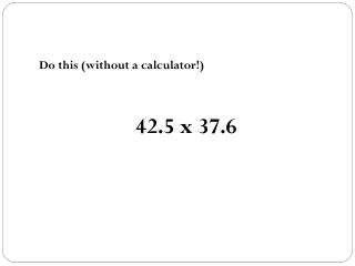 Do this (without a calculator!) 42.5 x 37.6