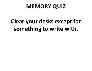 MEMORY QUIZ Clear your desks except for something to  write  with.