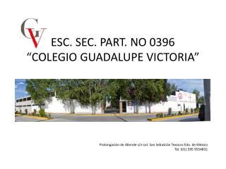 ESC. SEC. PART. NO 0396 �COLEGIO GUADALUPE VICTORIA�