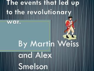 The events that led up to the revolutionary war.