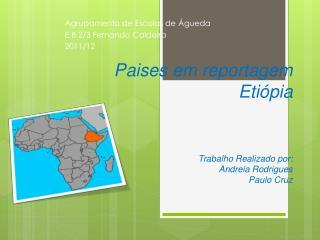 Paises em reportagem Etiópia Trabalho Realizado por:  Andreia Rodrigues Paulo Cruz