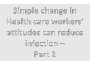 Simple change in Health care workers' attitudes can reduce  infection – Part 2