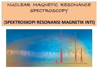 N UCLEAR  MAGNETIC  RESONANCE SPECTROSCOPY ( SPEKTROSKOPI  RESONANSI MAGNETIK INTI)