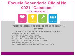 """Escuela Secundaria Oficial No. 0021 """" Calmecac """" CCT:15EES0377C"""