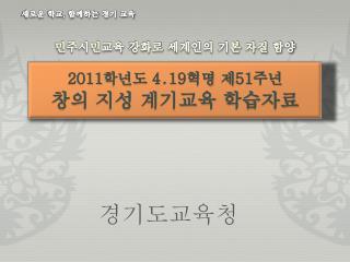 2011 학년도  4․19 혁명 제 51 주년  창의  지성  계기교육 학습자료