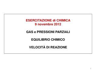 ESERCITAZIONE di CHIMICA 9 novembre 2012 GAS e PRESSIONI PARZIALI EQUILIBRIO CHIMICO