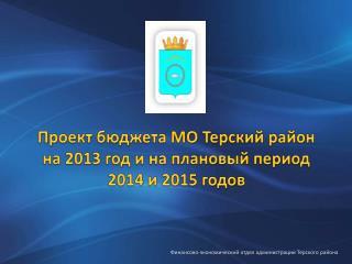 Проект бюджета МО Терский район на 2013 год и на плановый период 2014 и 2015 годов