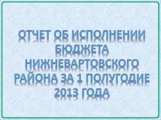Отчет об исполнении бюджета  нижневартовского  района за 1 полугодие 2013 года