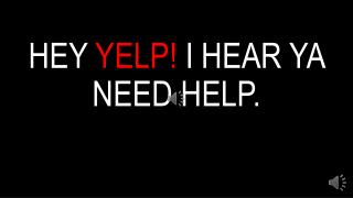HEY  YELP!  I HEAR YA NEED HELP.