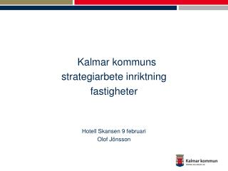 Kalmar kommuns  strategiarbete inriktning fastigheter Hotell Skansen 9 februari Olof Jönsson