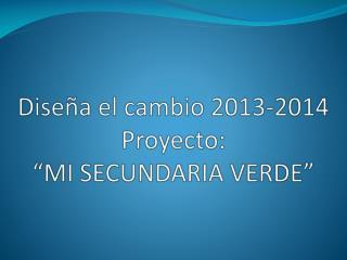 """Diseña el cambio 2013-2014 Proyecto: """"MI SECUNDARIA VERDE"""""""