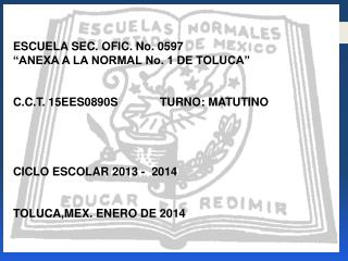 ESCUELA SEC. OFIC. No. 0597 �ANEXA A LA NORMAL No. 1 DE TOLUCA�