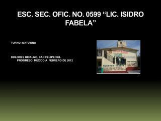 "ESC. SEC. OFIC. NO. 0599 ""LIC. ISIDRO FABELA"""