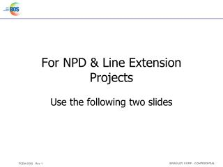 For  NPD & Line Extension Projects