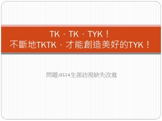 TK , TK , TYK ! 不斷地 TKTK ,才能創造美好的 TYK !