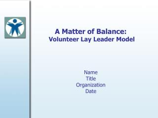 A Matter of Balance:   Volunteer Lay Leader Model Name Title Organization Date