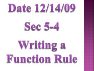 Date 12/14/09 Sec 5-4 Writing a Function Rule