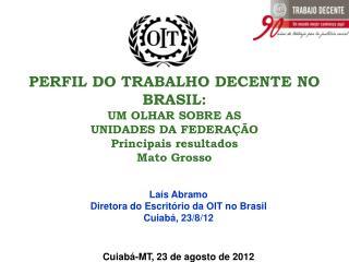 Laís Abramo Diretora do Escritório da OIT no Brasil Cuiabá, 23/8/12