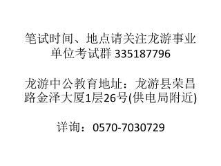 笔试时间、地点请关注龙游 事业 单位 考试群 335187796 龙游中公教育地址:龙游县荣昌路金泽大厦 1 层 26 号 ( 供电局附近 ) 详询: 0570-7030729