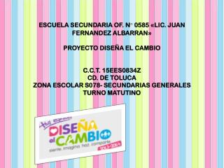 ESCUELA SECUNDARIA OF. N° 0585 «LIC. JUAN FERNANDEZ ALBARRAN» PROYECTO DISEÑA EL CAMBIO