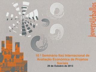 10 º Seminário Itaú Internacional de Avaliação Econômica de Projetos Sociais