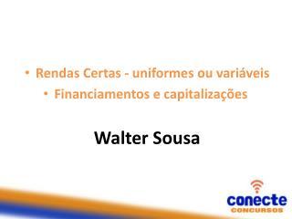 Rendas Certas - uniformes ou variáveis Financiamentos e capitalizações Walter Sousa