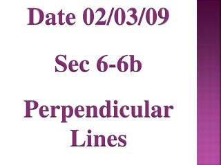 Date 02/03/09 Sec 6-6b Perpendicular Lines